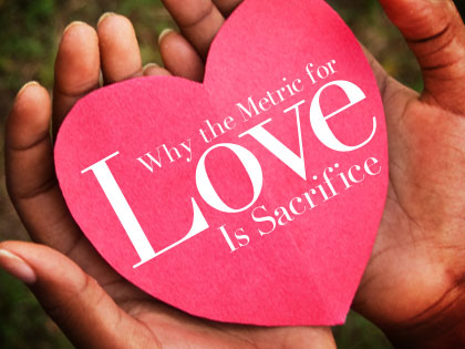 Why the metric for love is sacrifice outreachmagazine why the metric for love is sacrifice outreachmagazine outreachmagazine altavistaventures Images